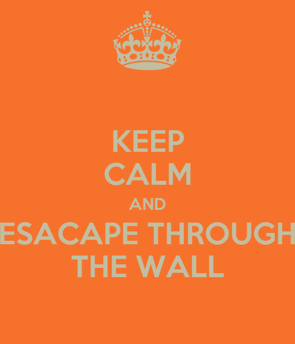 KEEP CALM AND ESACAPE THROUGH THE WALL