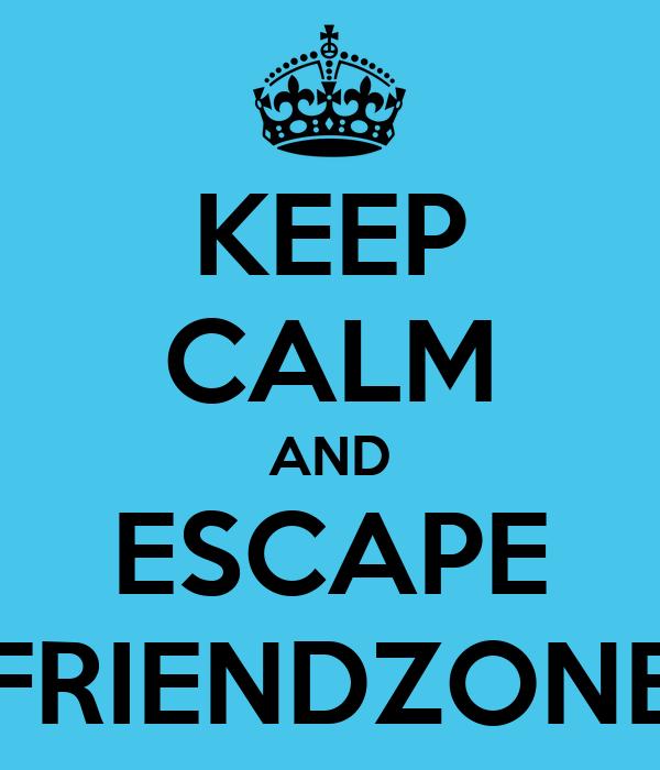 KEEP CALM AND ESCAPE FRIENDZONE