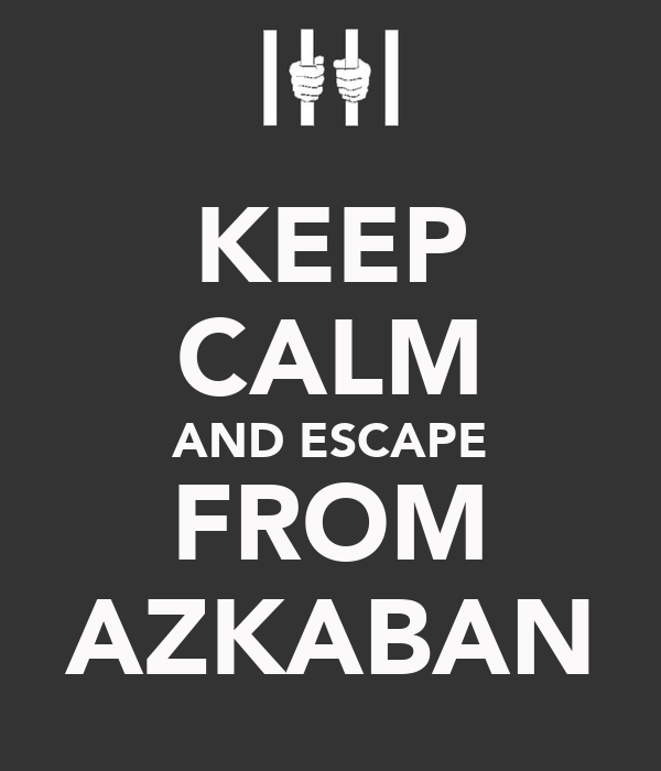 KEEP CALM AND ESCAPE FROM AZKABAN