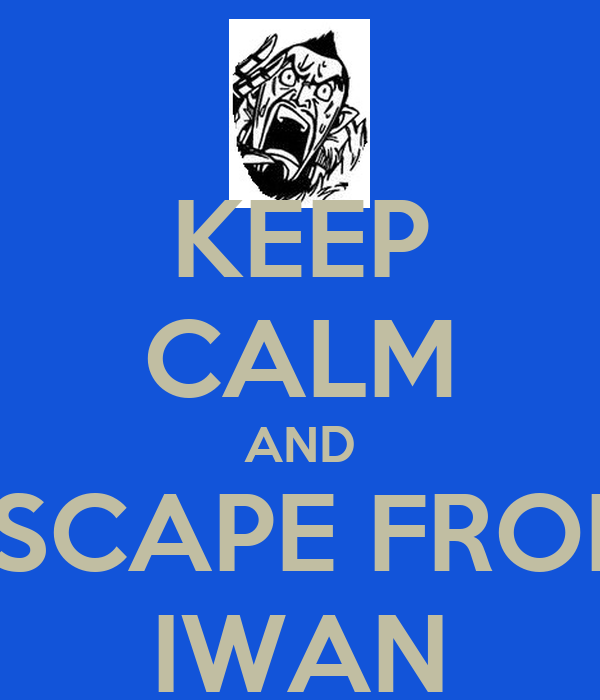 KEEP CALM AND ESCAPE FROM IWAN