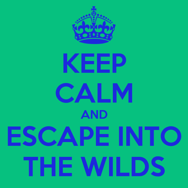 KEEP CALM AND ESCAPE INTO THE WILDS