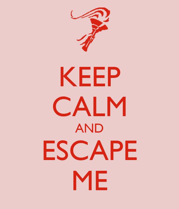KEEP CALM AND ESCAPE ME