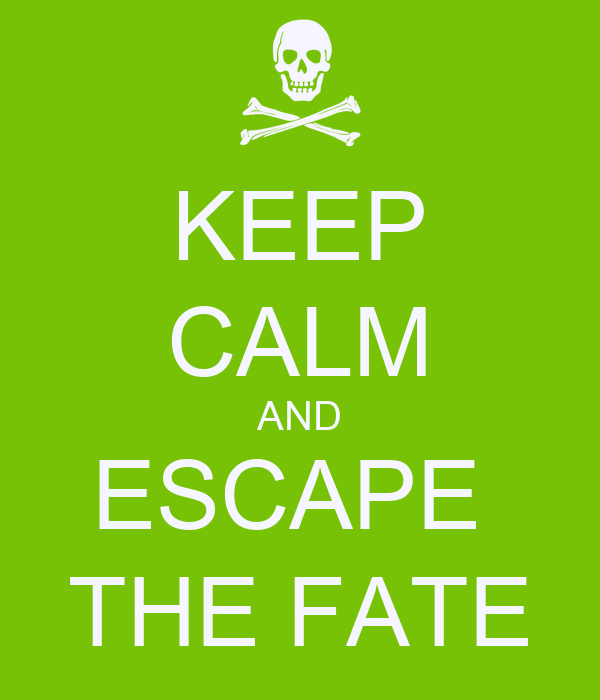 KEEP CALM AND ESCAPE  THE FATE