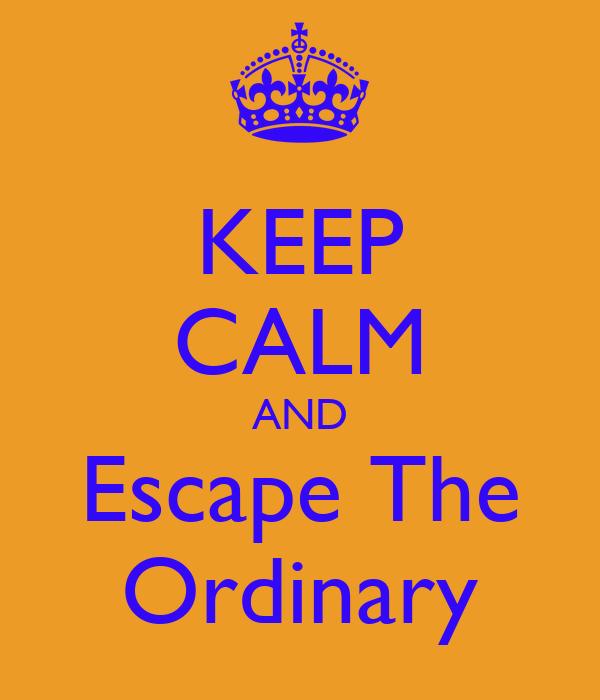 KEEP CALM AND Escape The Ordinary