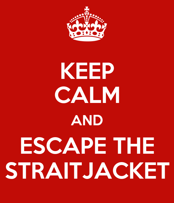 KEEP CALM AND ESCAPE THE STRAITJACKET