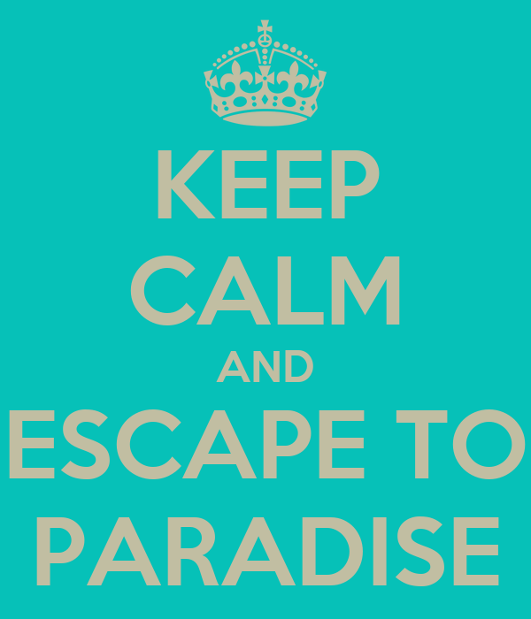KEEP CALM AND ESCAPE TO PARADISE