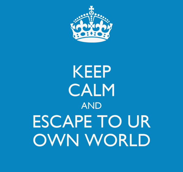 KEEP CALM AND ESCAPE TO UR OWN WORLD