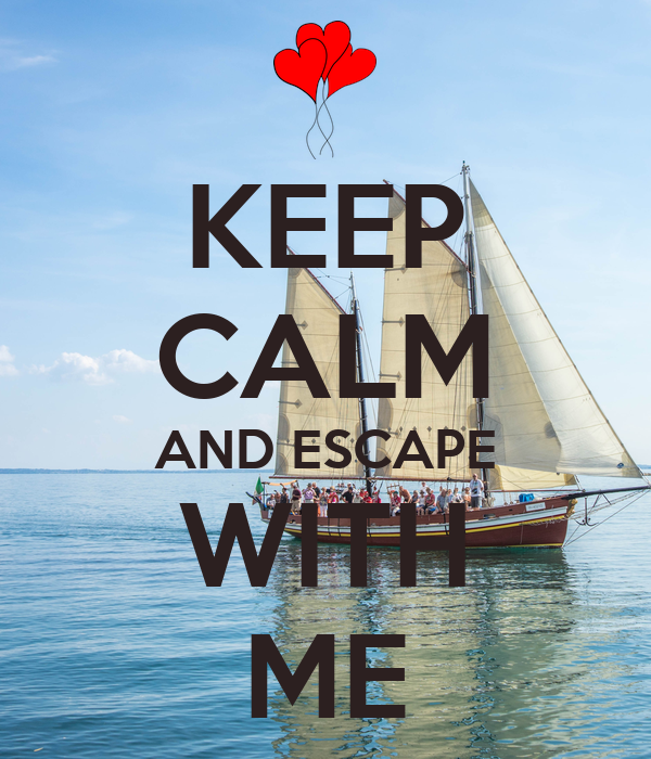 KEEP CALM AND ESCAPE WITH ME