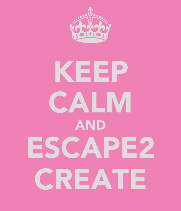 KEEP CALM AND ESCAPE2 CREATE