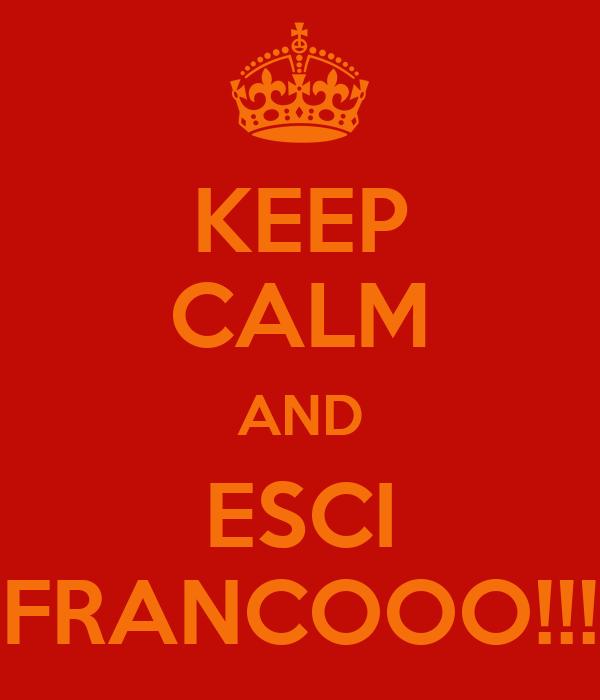 KEEP CALM AND ESCI FRANCOOO!!!