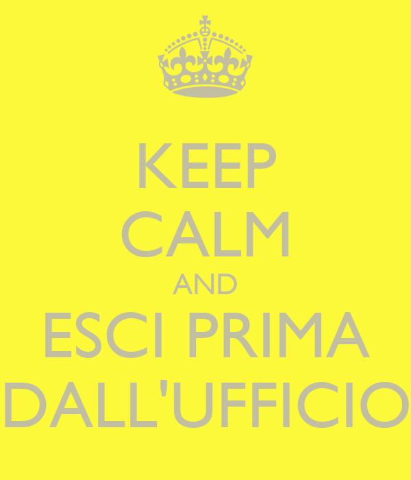 KEEP CALM AND ESCI PRIMA DALL'UFFICIO