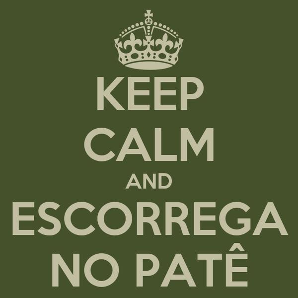 KEEP CALM AND ESCORREGA NO PATÊ