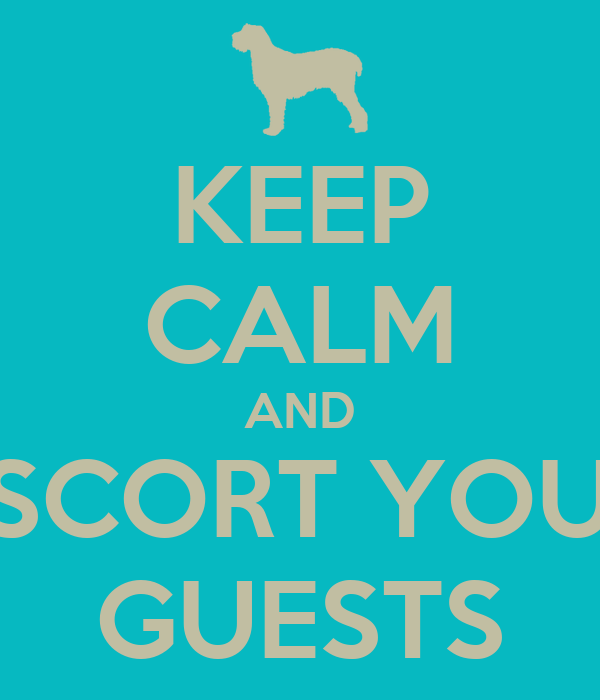 KEEP CALM AND ESCORT YOUR GUESTS