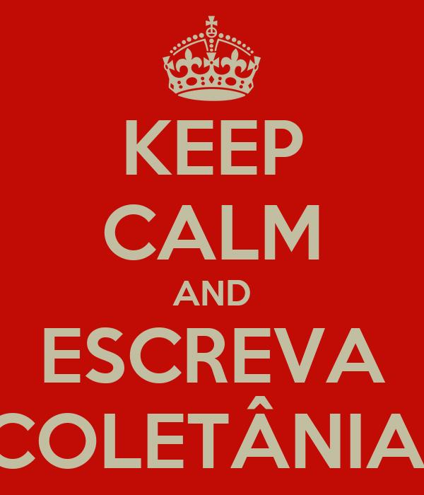KEEP CALM AND ESCREVA 'COLETÂNIA'!