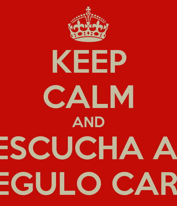 KEEP CALM AND ESCUCHA A  REGULO CARO
