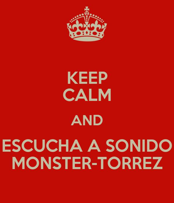KEEP CALM AND ESCUCHA A SONIDO MONSTER-TORREZ