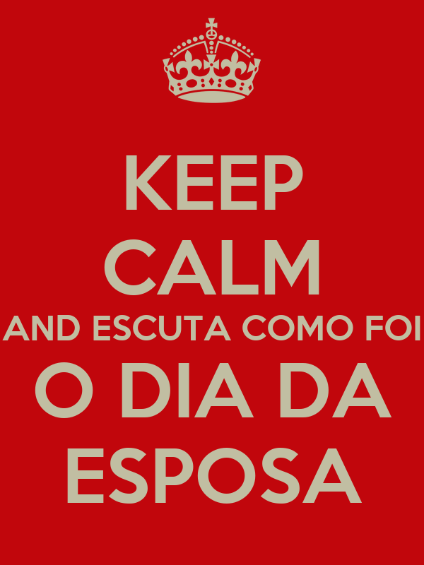 KEEP CALM AND ESCUTA COMO FOI O DIA DA ESPOSA