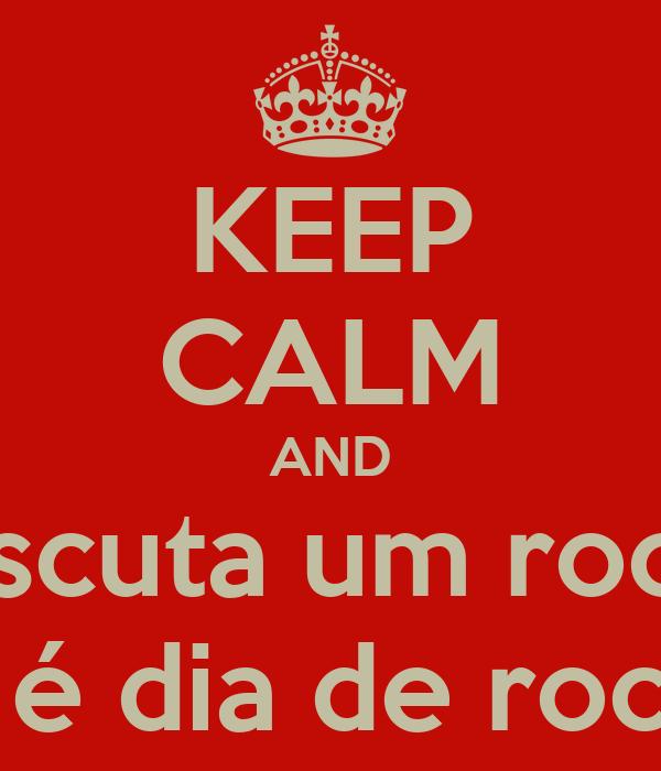 KEEP CALM AND escuta um rock que hoje é dia de rock bebê !!!