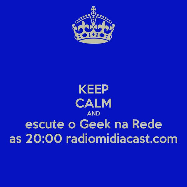 KEEP CALM AND escute o Geek na Rede as 20:00 radiomidiacast.com