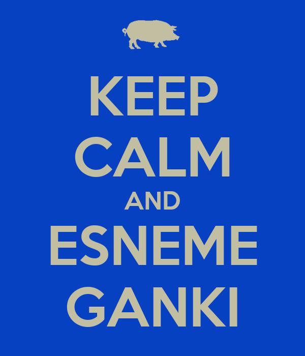 KEEP CALM AND ESNEME GANKI