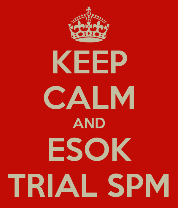 KEEP CALM AND ESOK TRIAL SPM