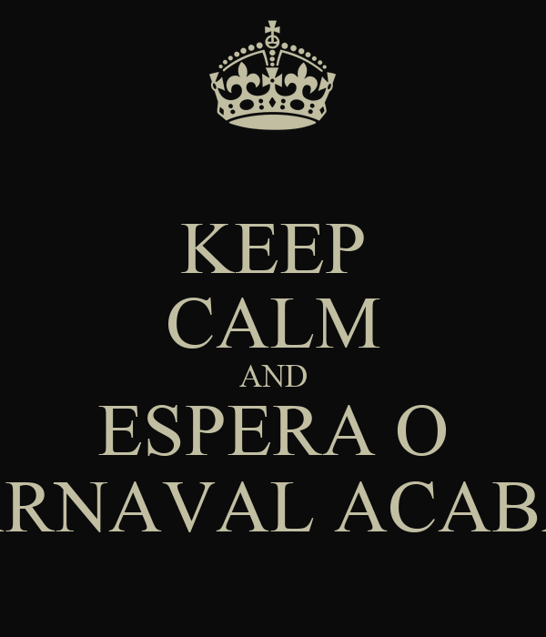 KEEP CALM AND ESPERA O CARNAVAL ACABAR