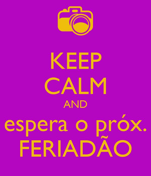 KEEP CALM AND espera o próx. FERIADÃO
