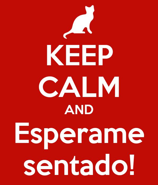 KEEP CALM AND Esperame sentado!
