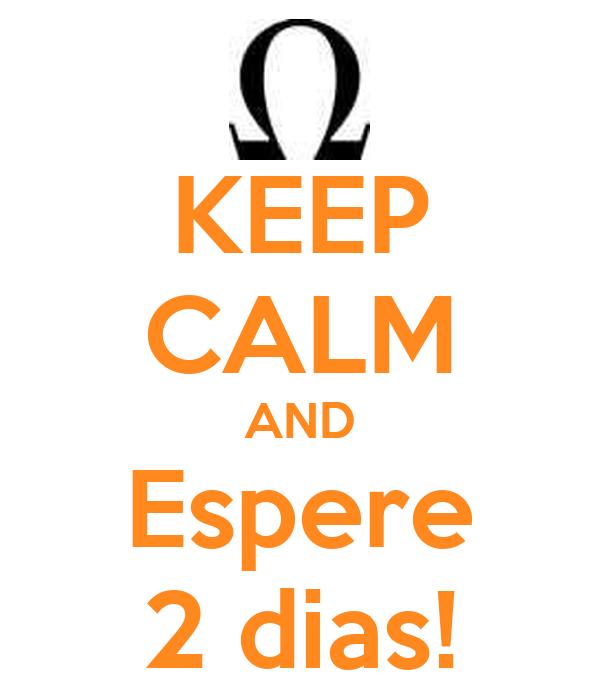 KEEP CALM AND Espere 2 dias!