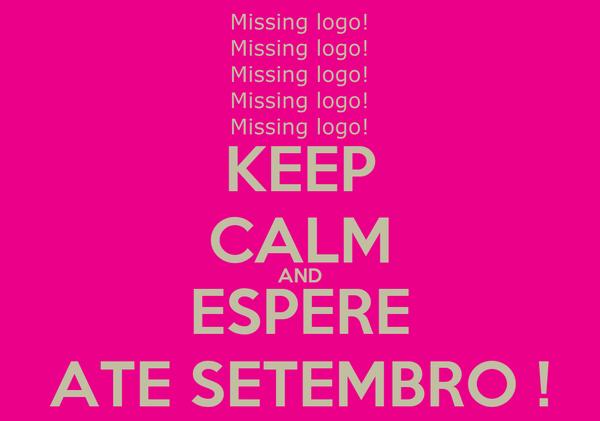 KEEP CALM AND  ESPERE  ATE SETEMBRO !