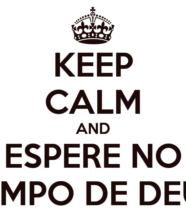 KEEP CALM AND ESPERE NO TEMPO DE DEUS