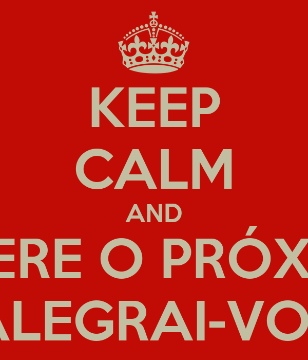 KEEP CALM AND ESPERE O PRÓXIMO ALEGRAI-VOS
