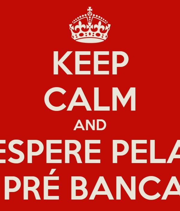 KEEP CALM AND ESPERE PELA  PRÉ BANCA