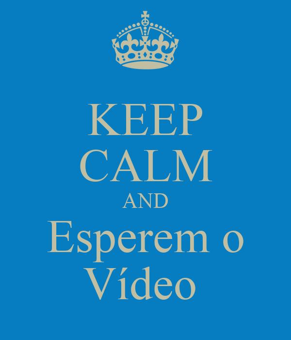 KEEP CALM AND Esperem o Vídeo
