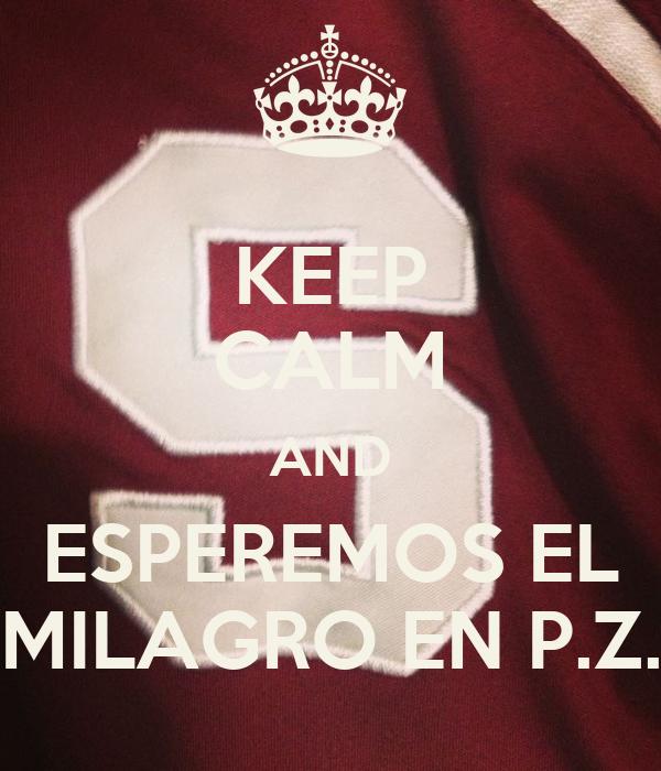 KEEP CALM AND ESPEREMOS EL MILAGRO EN P.Z.
