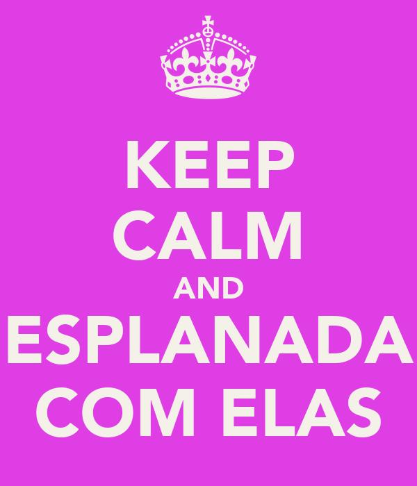 KEEP CALM AND ESPLANADA COM ELAS