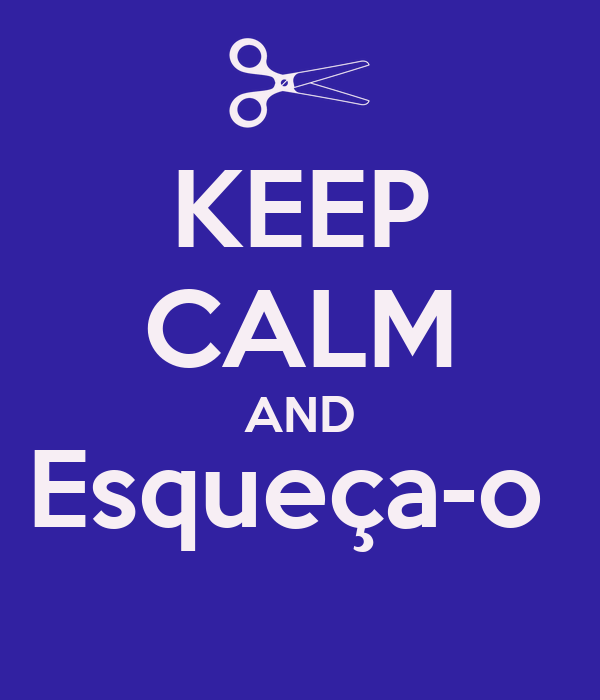 KEEP CALM AND Esqueça-o