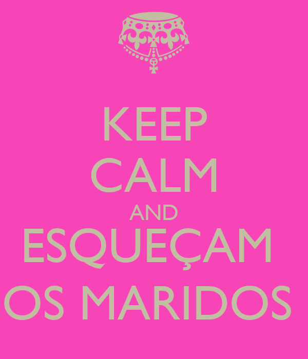 KEEP CALM AND ESQUEÇAM  OS MARIDOS