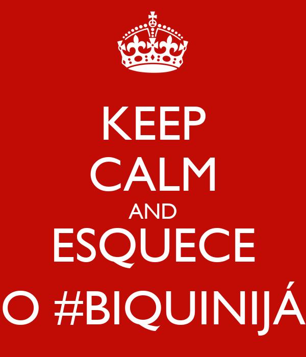 KEEP CALM AND ESQUECE O #BIQUINIJÁ