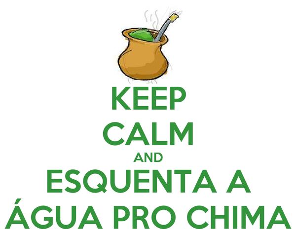 KEEP CALM AND ESQUENTA A ÁGUA PRO CHIMA