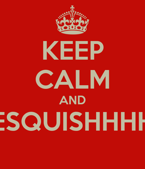 KEEP CALM AND ESQUISHHHH