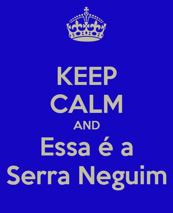 KEEP CALM AND Essa é a Serra Neguim