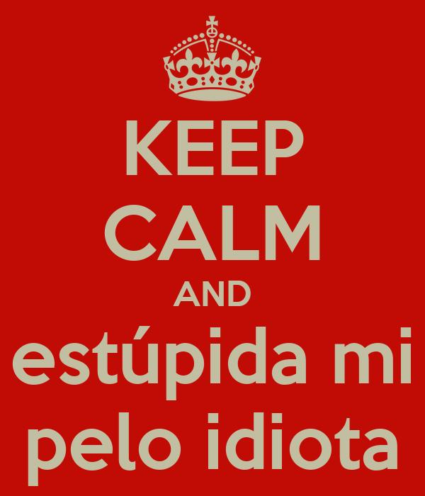KEEP CALM AND estúpida mi pelo idiota