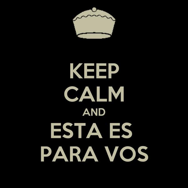 KEEP CALM AND ESTA ES  PARA VOS
