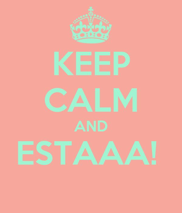KEEP CALM AND ESTAAA!