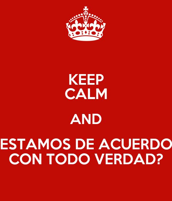 KEEP CALM AND ESTAMOS DE ACUERDO CON TODO VERDAD?