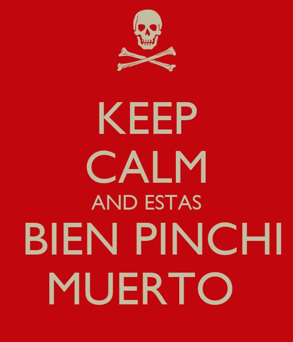 KEEP CALM AND ESTAS  BIEN PINCHI MUERTO