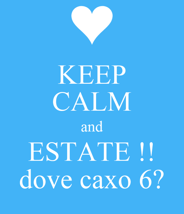 KEEP CALM and ESTATE !! dove caxo 6?