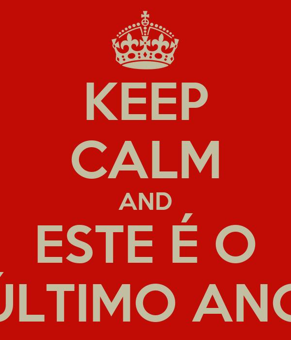KEEP CALM AND ESTE É O ÚLTIMO ANO