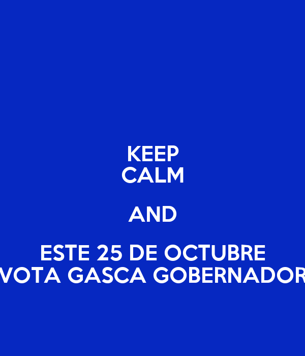 KEEP CALM AND ESTE 25 DE OCTUBRE VOTA GASCA GOBERNADOR